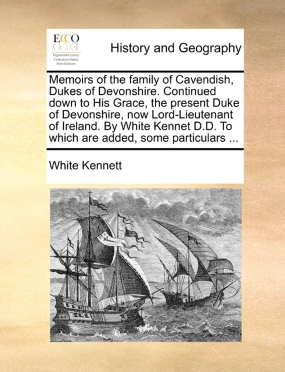 Memoirs of the Family of Cavendish, Dukes of Devonshire. Continued Down to His Grace, the Present Duke of Devonshire, Now Lord-Lieutenant of Ireland. by White Kennet D.D. to Which Are Added,