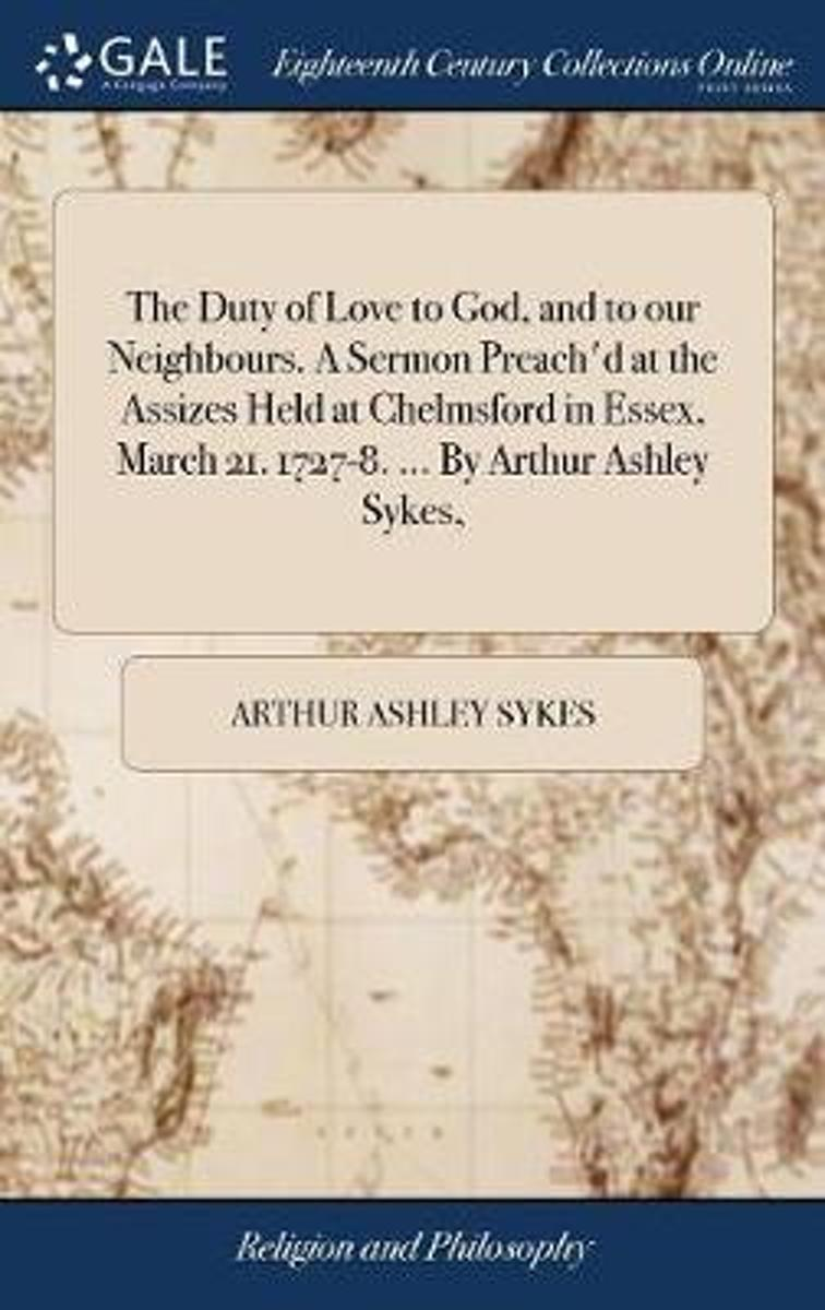 The Duty of Love to God, and to Our Neighbours. a Sermon Preach'd at the Assizes Held at Chelmsford in Essex, March 21. 1727-8. ... by Arthur Ashley Sykes,
