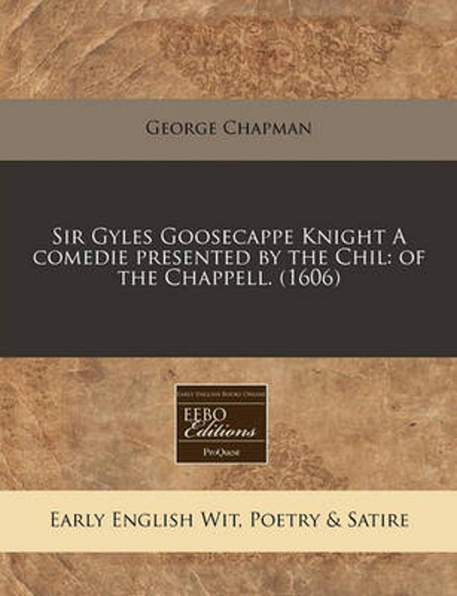 Sir Gyles Goosecappe Knight a Comedie Presented by the Chil