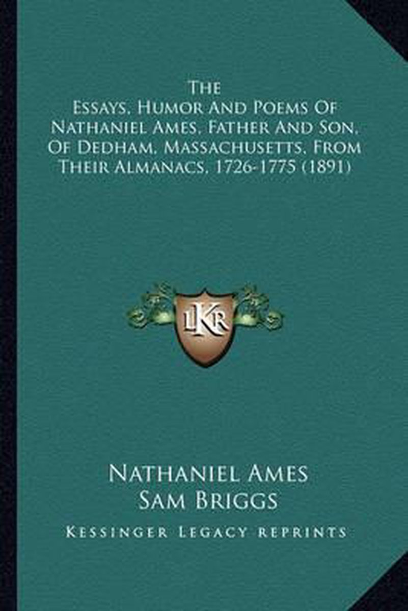 The Essays, Humor and Poems of Nathaniel Ames, Father and Sothe Essays, Humor and Poems of Nathaniel Ames, Father and Son, of Dedham, Massachusetts, from Their Almanacs, 1726-1775 N, of Dedha