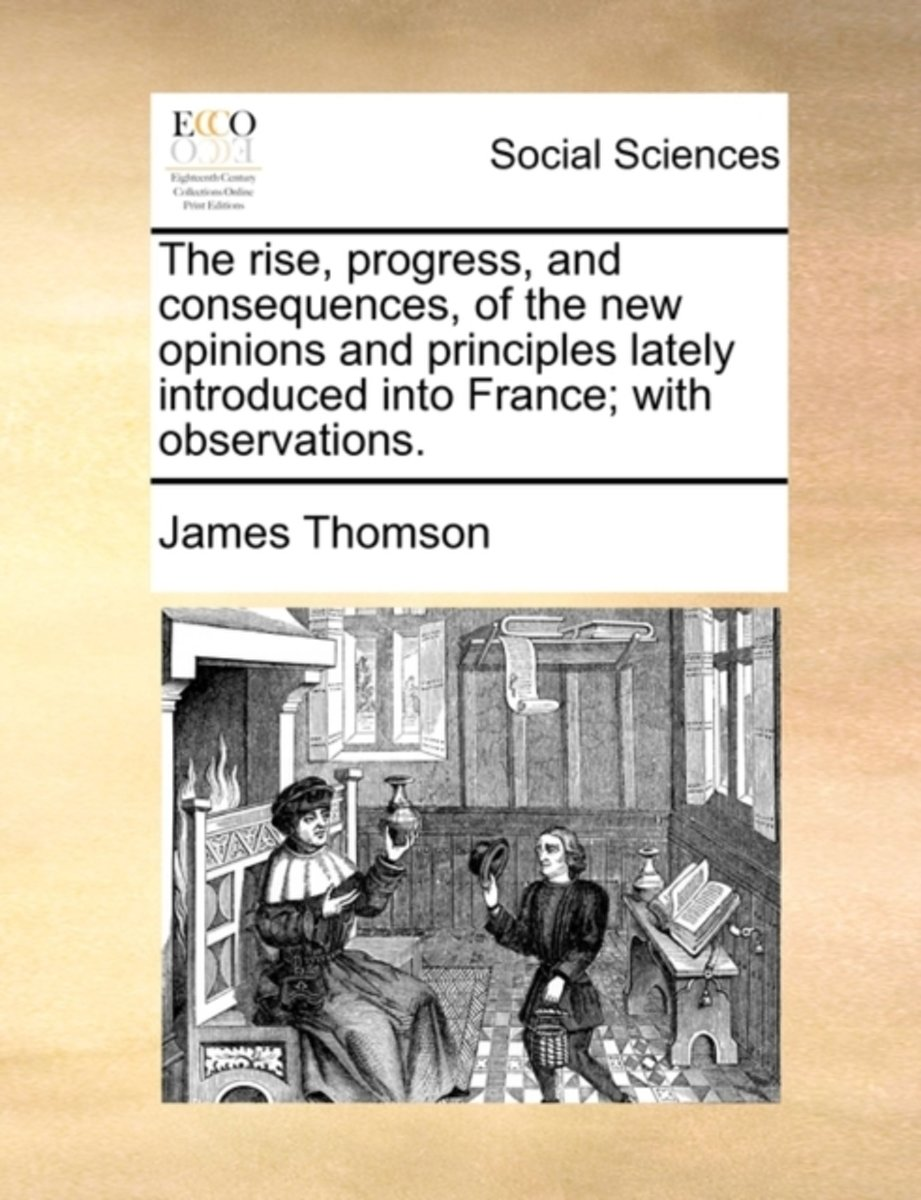 The Rise, Progress, and Consequences, of the New Opinions and Principles Lately Introduced Into France; With Observations.