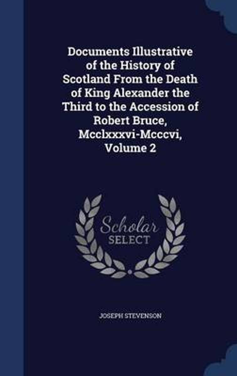 Documents Illustrative of the History of Scotland from the Death of King Alexander the Third to the Accession of Robert Bruce, MCCLXXXVI-MCCCVI; Volume 2