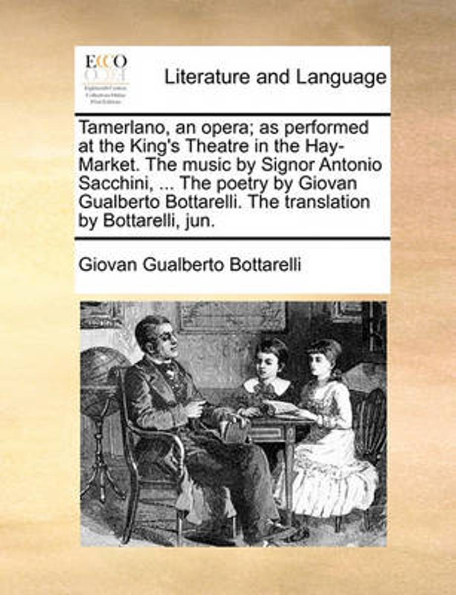 Tamerlano, an Opera; As Performed at the King's Theatre in the Hay-Market. the Music by Signor Antonio Sacchini, ... the Poetry by Giovan Gualberto Bottarelli. the Translation by Bottarelli,
