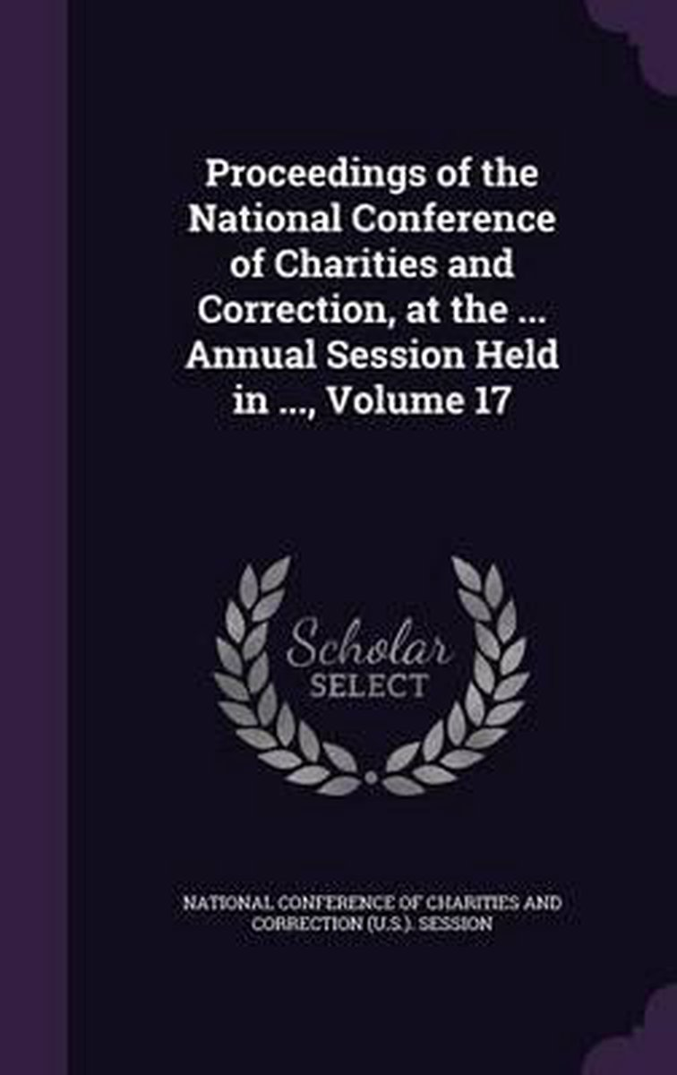 Proceedings of the National Conference of Charities and Correction, at the ... Annual Session Held in ..., Volume 17