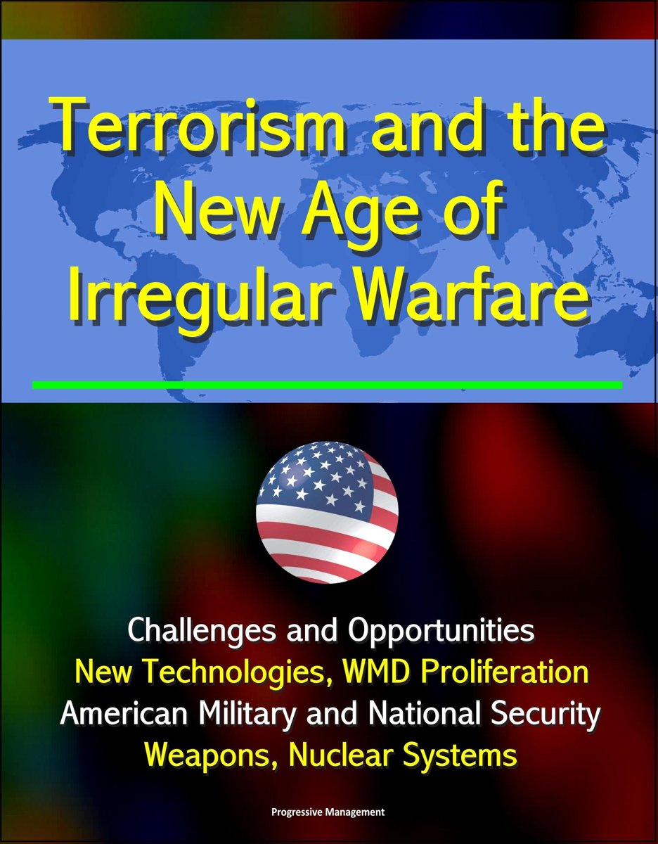 Terrorism and the New Age of Irregular Warfare: Challenges and Opportunities - New Technologies, WMD Proliferation, American Military and National Security, Weapons, Nuclear Systems