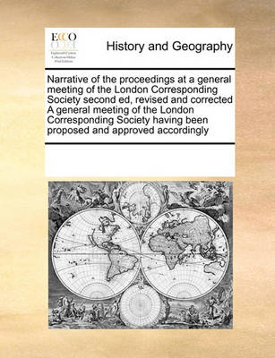 Narrative of the Proceedings at a General Meeting of the London Corresponding Society Second Ed, Revised and Corrected a General Meeting of the London Corresponding Society Having Been Propos