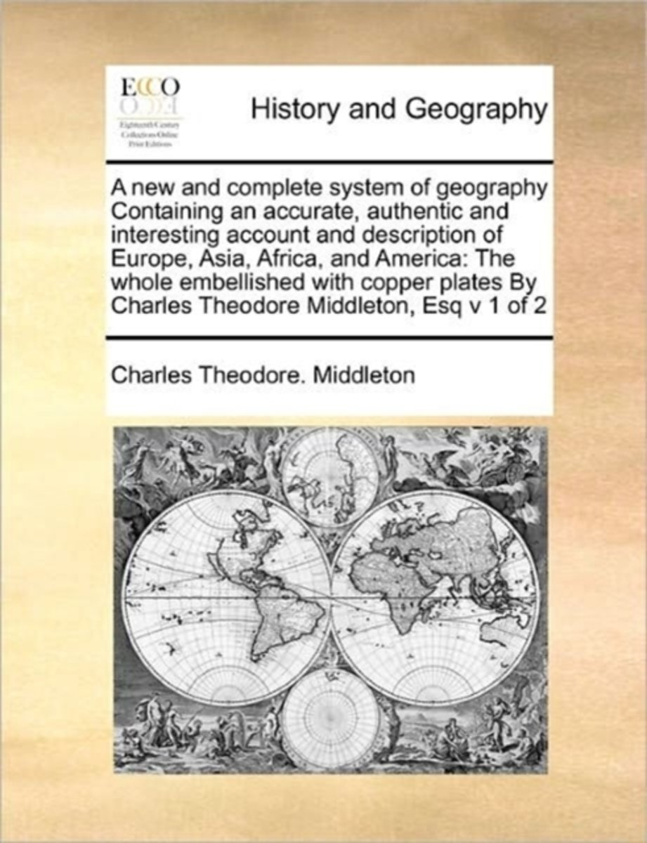 A New and Complete System of Geography Containing an Accurate, Authentic and Interesting Account and Description of Europe, Asia, Africa, and America