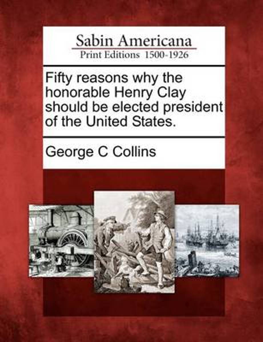 Fifty Reasons Why the Honorable Henry Clay Should Be Elected President of the United States.