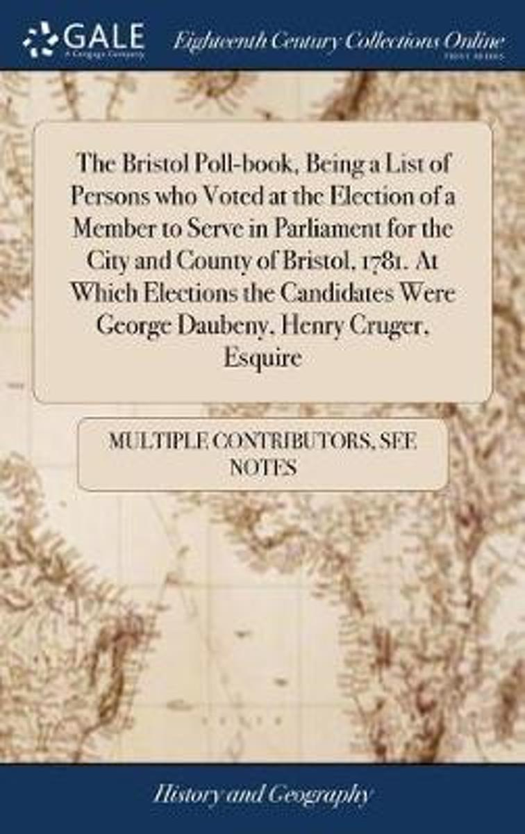 The Bristol Poll-Book, Being a List of Persons Who Voted at the Election of a Member to Serve in Parliament for the City and County of Bristol, 1781. at Which Elections the Candidates Were Ge