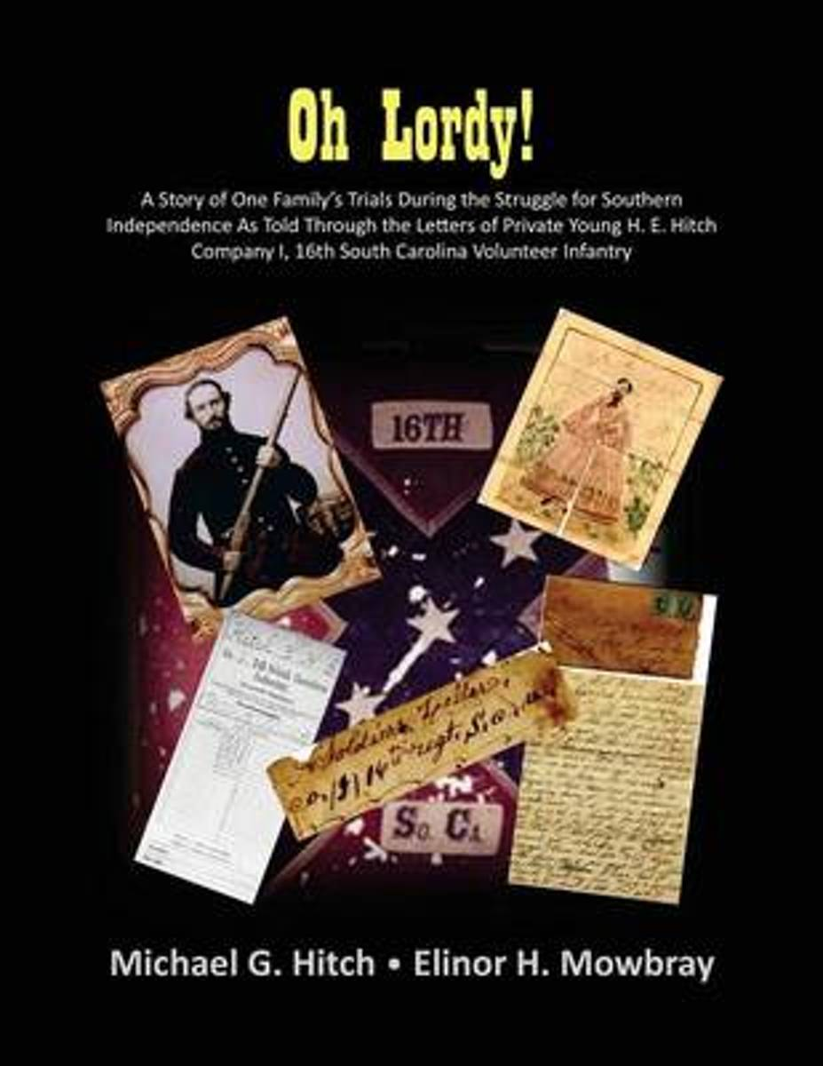 Oh Lordy! a Story of One Family's Trials During the Struggle for Southern Independence as Told Through the Letters of Private Young H. E. Hitch of the 16th South Carolina Infantry