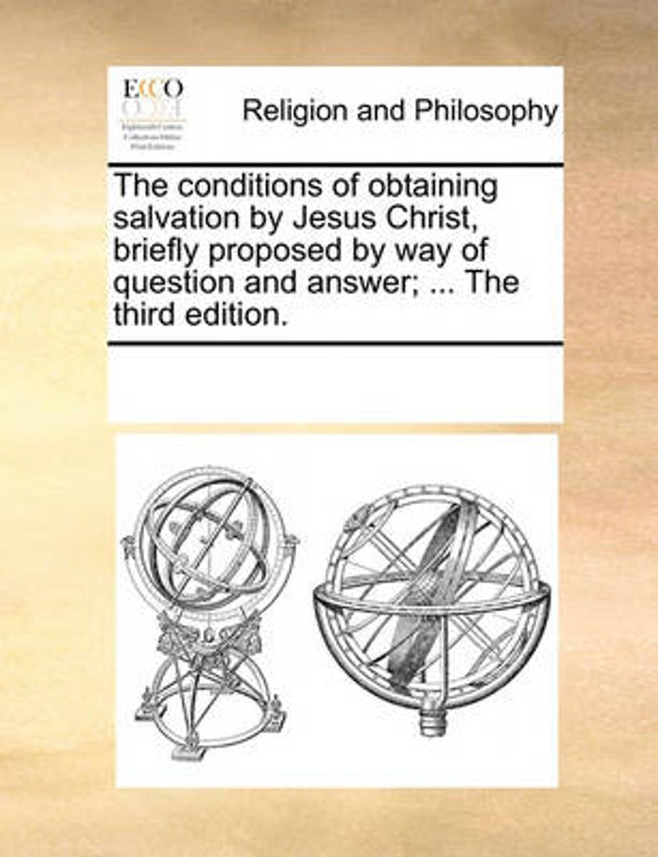 The Conditions of Obtaining Salvation by Jesus Christ, Briefly Proposed by Way of Question and Answer; ... the Third Edition