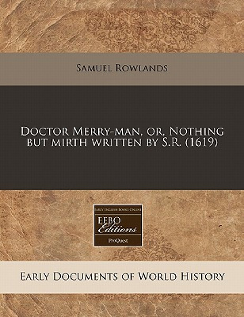 Doctor Merry-Man, Or, Nothing But Mirth Written by S.R. (1619)