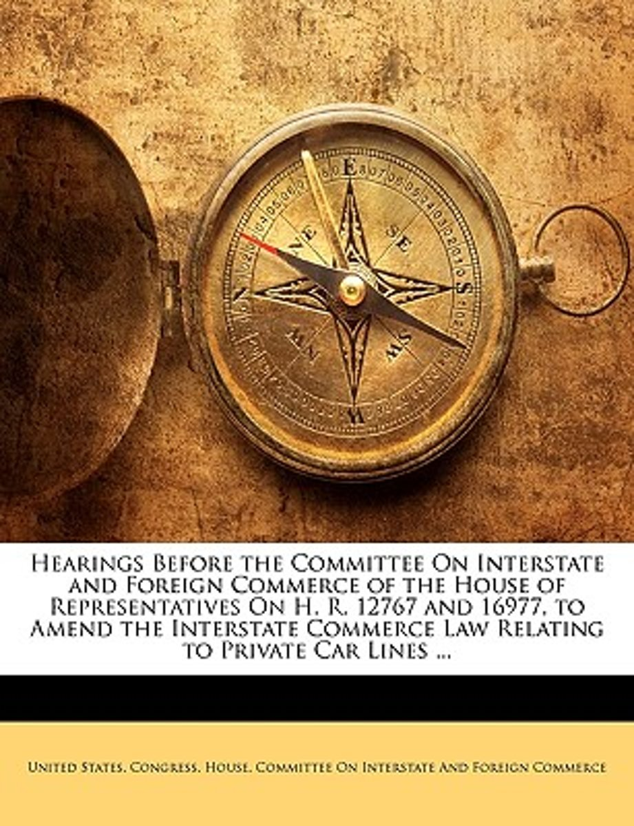 Hearings Before the Committee on Interstate and Foreign Commerce of the House of Representatives on H. R. 12767 and 16977, to Amend the Interstate Commerce Law Relating to Private Car Lines .