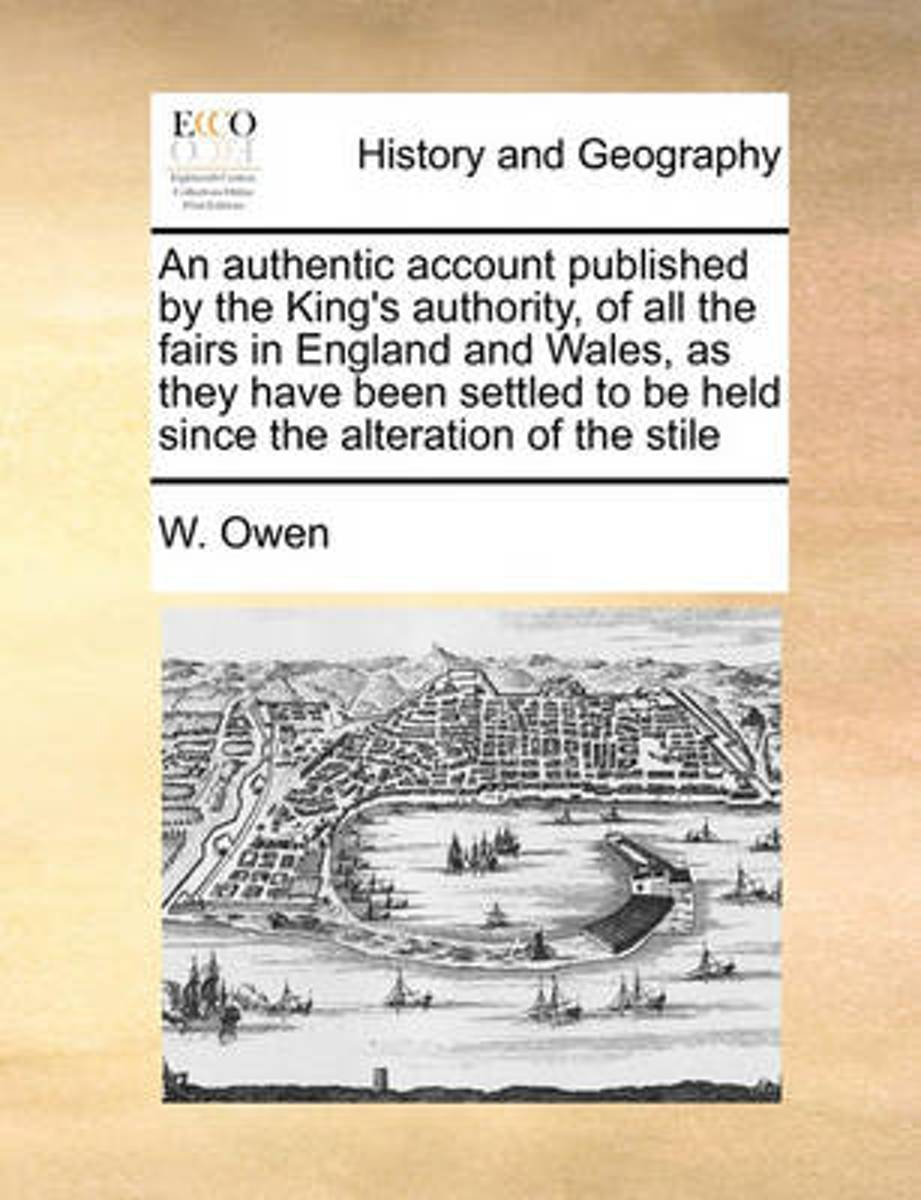 An Authentic Account Published by the King's Authority, of All the Fairs in England and Wales, as They Have Been Settled to Be Held Since the Alteration of the Stile