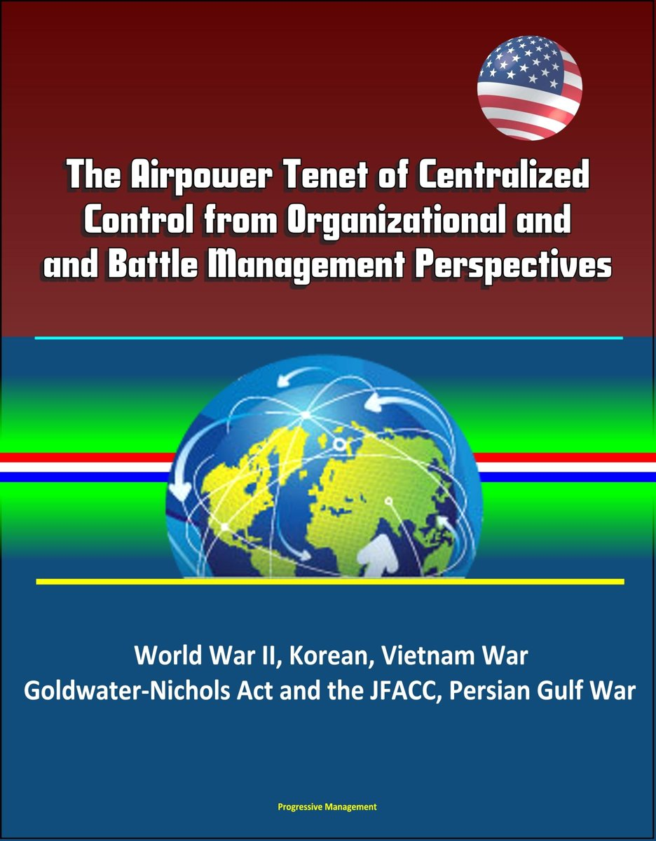 The Airpower Tenet of Centralized Control from Organizational and Battle Management Perspectives: World War II, Korean, Vietnam War, Goldwater-Nichols Act and the JFACC, Persian Gulf War
