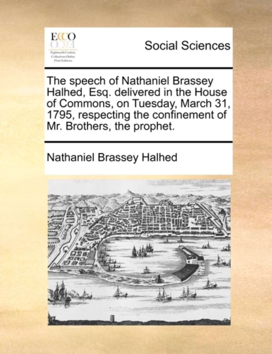 The Speech of Nathaniel Brassey Halhed, Esq. Delivered in the House of Commons, on Tuesday, March 31, 1795, Respecting the Confinement of Mr. Brothers, the Prophet