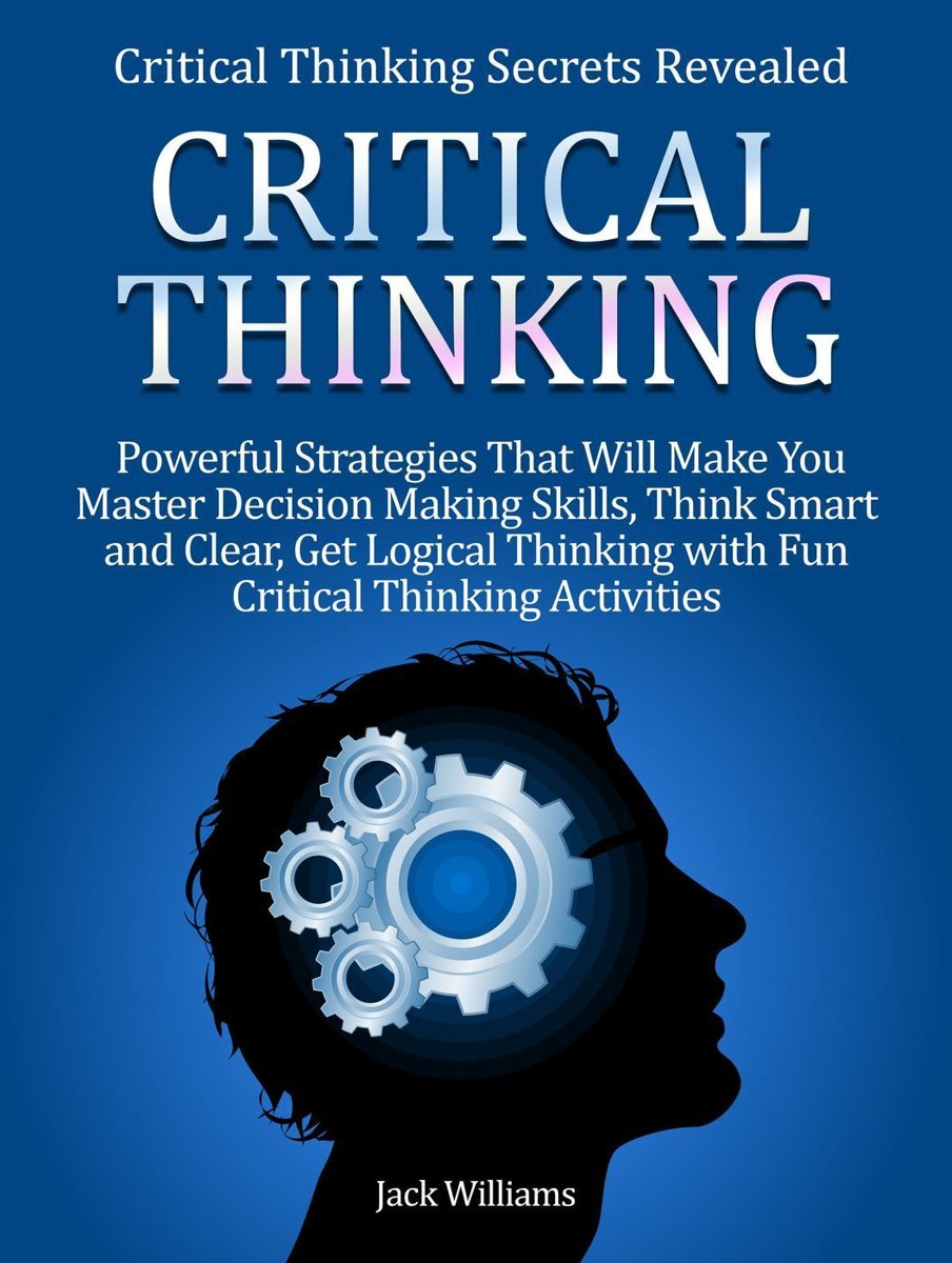 Critical Thinking: 8 Powerful Strategies That Will Help You Improve Decision Making Skills, Think Fast and Clear!