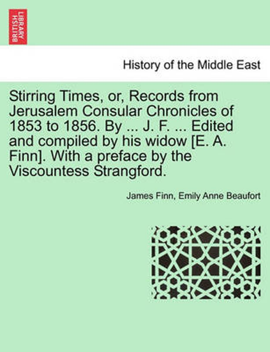 Stirring Times, Or, Records from Jerusalem Consular Chronicles of 1853 to 1856. by ... J. F. ... Edited and Compiled by His Widow [E. A. Finn]. with a Preface by the Viscountess Strangford. V