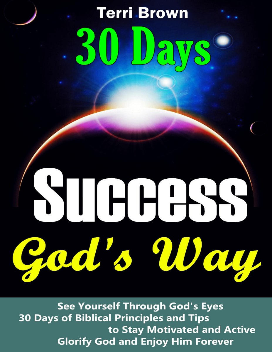 Success God's Way: See Yourself through God's Eyes, 30 Days of Biblical Principles and Tips to Stay Motivated and Active, Glorify God and Enjoy Him Forever