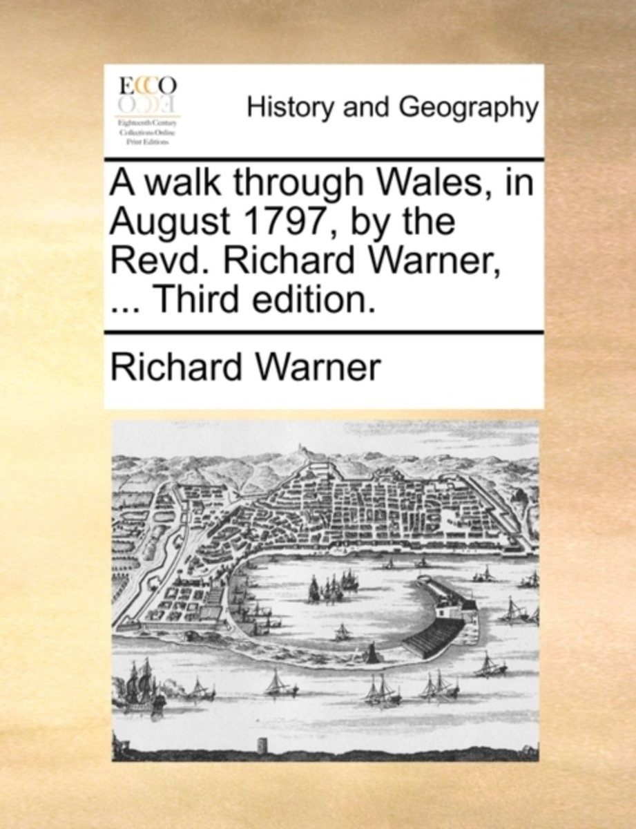 A Walk Through Wales, in August 1797, by the Revd. Richard Warner, ... Third Edition.