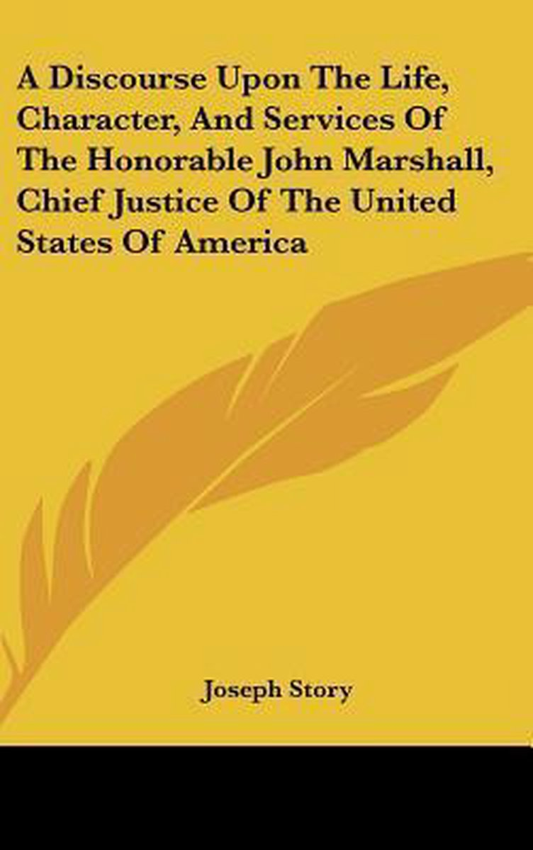 A Discourse Upon the Life, Character, and Services of the Honorable John Marshall, Chief Justice of the United States of America