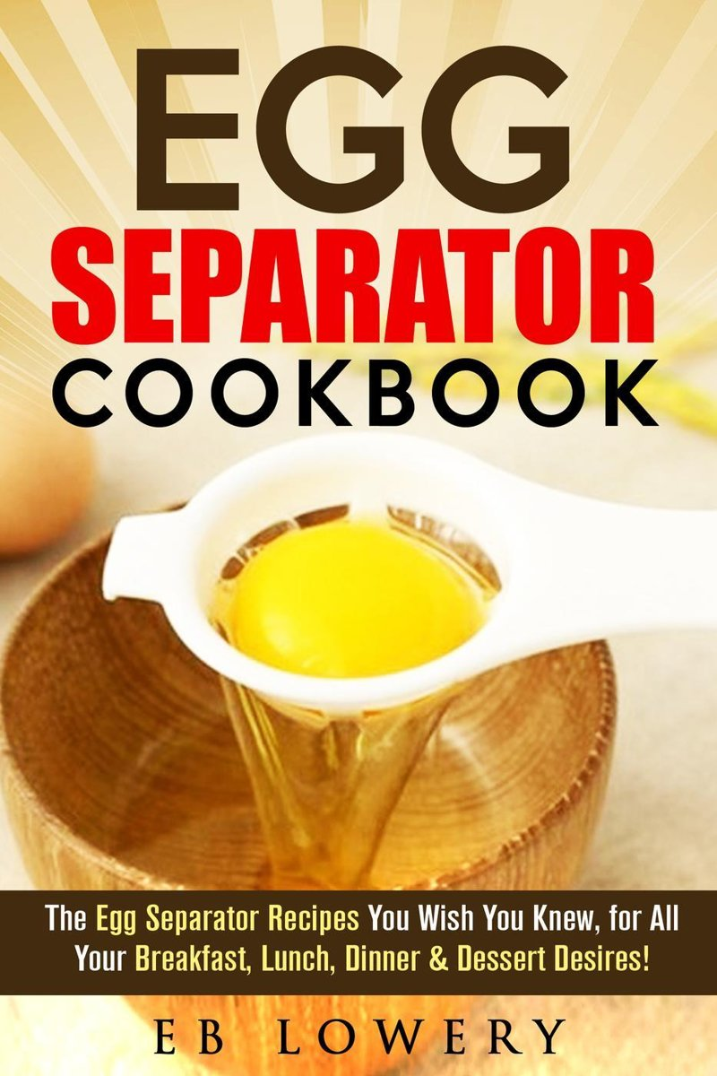Egg Separator Cookbook: The Egg Separator Recipes You Wish You Knew, for All Your Breakfast, Lunch, Dinner & Dessert Desires!