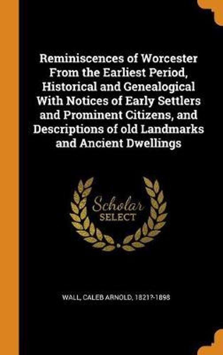 Reminiscences of Worcester from the Earliest Period, Historical and Genealogical with Notices of Early Settlers and Prominent Citizens, and Descriptions of Old Landmarks and Ancient Dwellings
