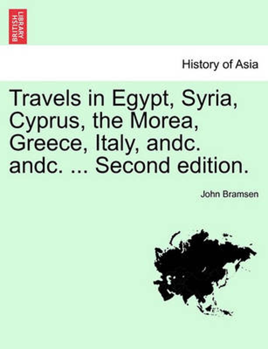 Travels in Egypt, Syria, Cyprus, the Morea, Greece, Italy, Andc. Andc. ... Second Edition.Vol.I