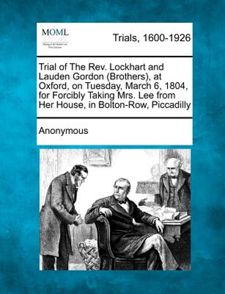 Trial of the REV. Lockhart and Lauden Gordon (Brothers), at Oxford, on Tuesday, March 6, 1804, for Forcibly Taking Mrs. Lee from Her House, in Bolton-Row, Piccadilly