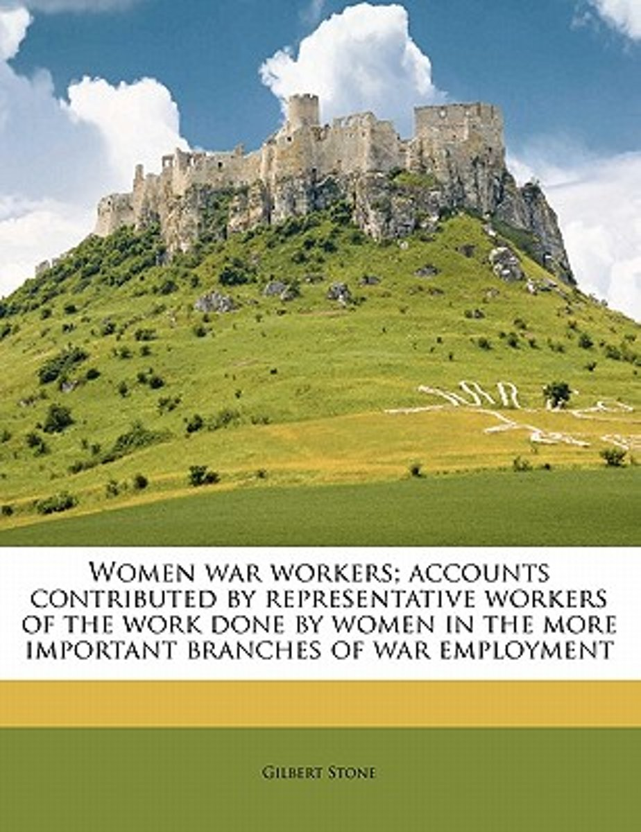 Women War Workers; Accounts Contributed by Representative Workers of the Work Done by Women in the More Important Branches of War Employment