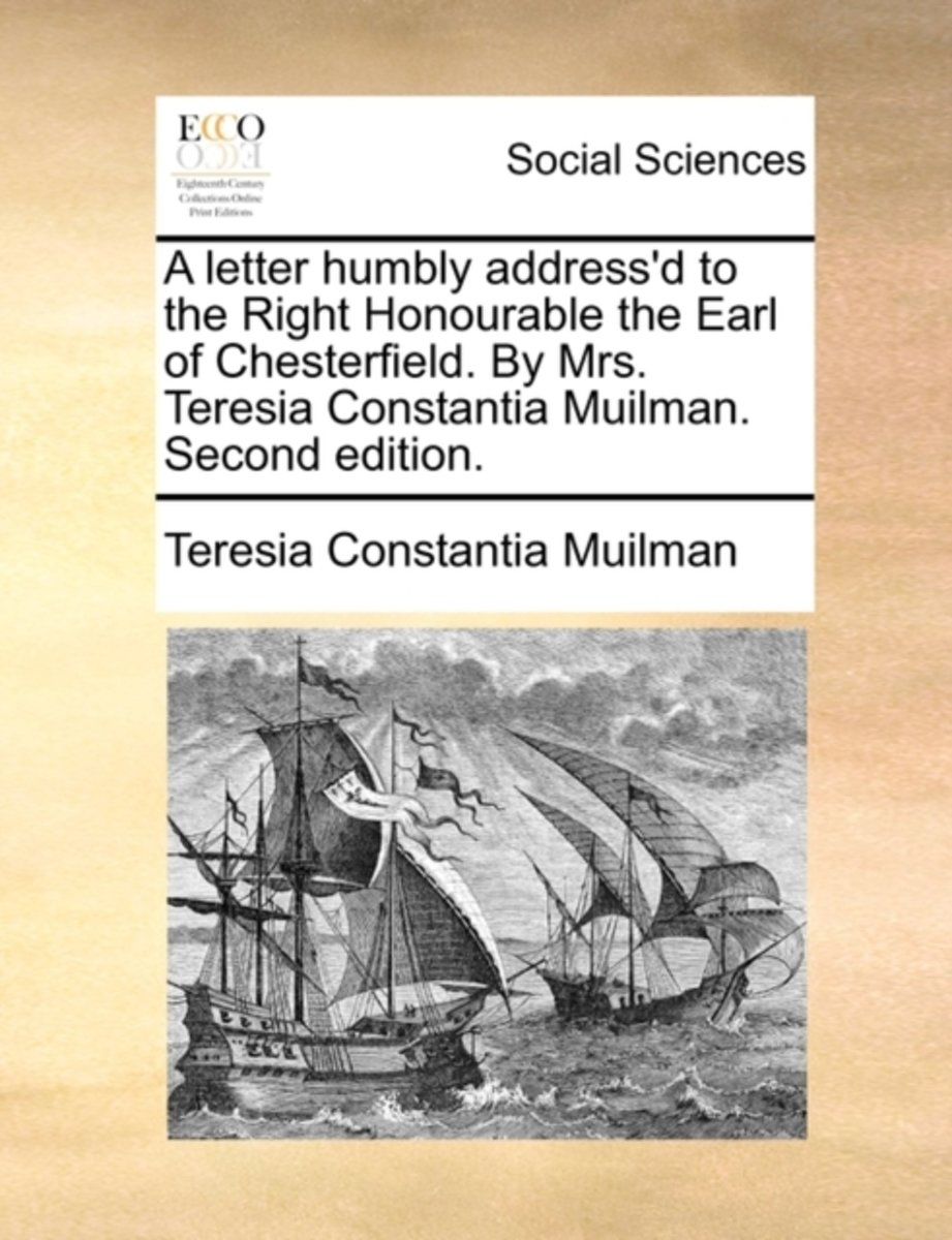 A Letter Humbly Address'd to the Right Honourable the Earl of Chesterfield. by Mrs. Teresia Constantia Muilman. Second Edition