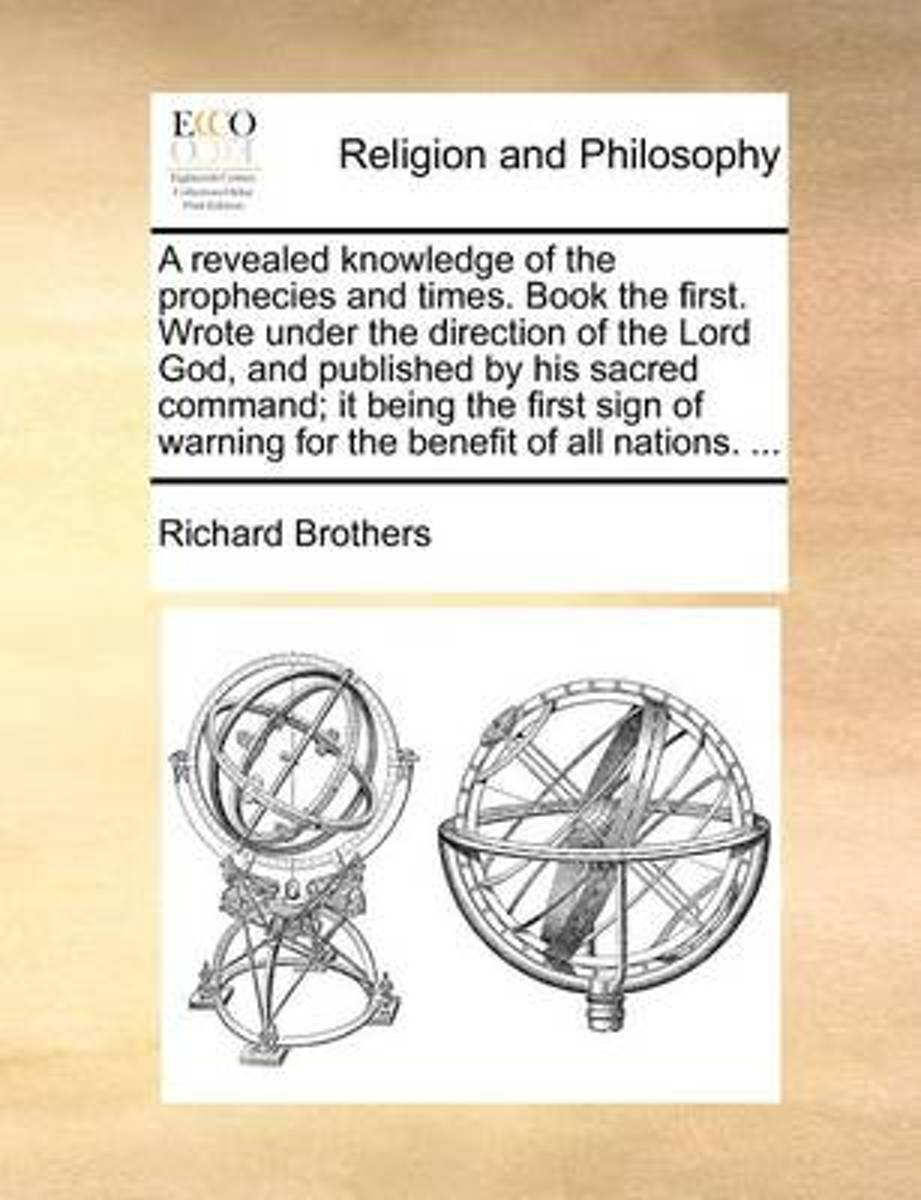 A Revealed Knowledge of the Prophecies and Times. Book the First. Wrote Under the Direction of the Lord God, and Published by His Sacred Command; It Being the First Sign of Warning for the Be