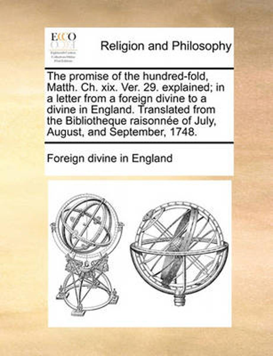 The Promise of the Hundred-Fold, Matth. Ch. XIX. Ver. 29. Explained; In a Letter from a Foreign Divine to a Divine in England. Translated from the Bibliotheque Raisonne of July, August, and S