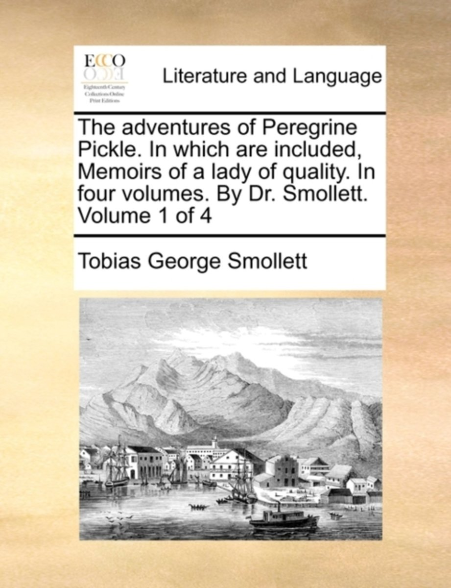 The Adventures of Peregrine Pickle. in Which Are Included, Memoirs of a Lady of Quality. in Four Volumes. by Dr. Smollett. Volume 1 of 4