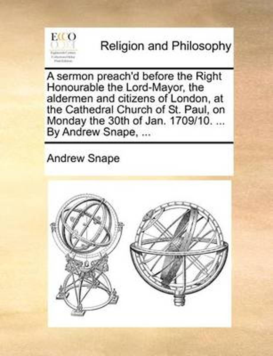 A Sermon Preach'd Before the Right Honourable the Lord-Mayor, the Aldermen and Citizens of London, at the Cathedral Church of St. Paul, on Monday the 30th of Jan. 1709/10. ... by Andrew Snape