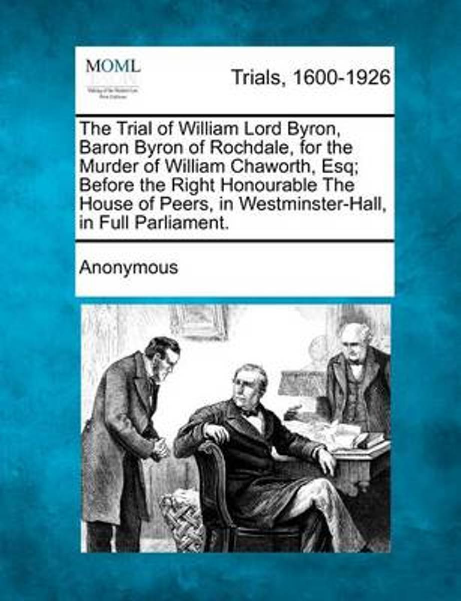 The Trial of William Lord Byron, Baron Byron of Rochdale, for the Murder of William Chaworth, Esq; Before the Right Honourable the House of Peers, in