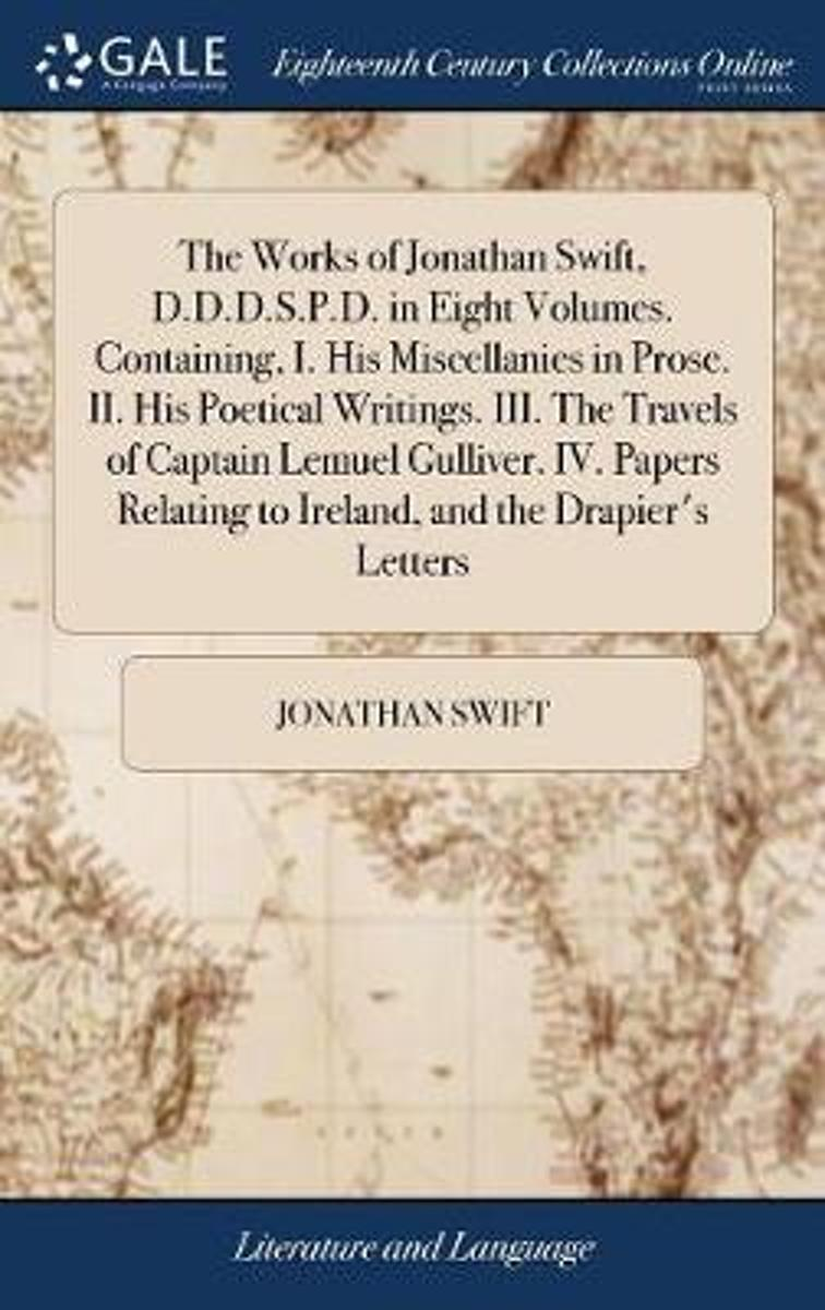 The Works of Jonathan Swift, D.D.D.S.P.D. in Eight Volumes. Containing, I. His Miscellanies in Prose. II. His Poetical Writings. III. the Travels of Captain Lemuel Gulliver. IV. Papers Relati