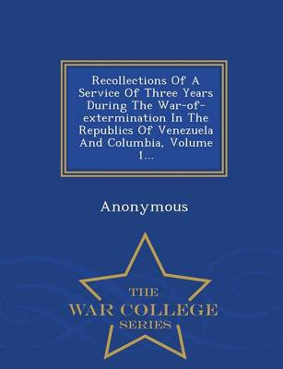 Recollections of a Service of Three Years During the War-Of-Extermination in the Republics of Venezuela and Columbia, Volume 1... - War College Series