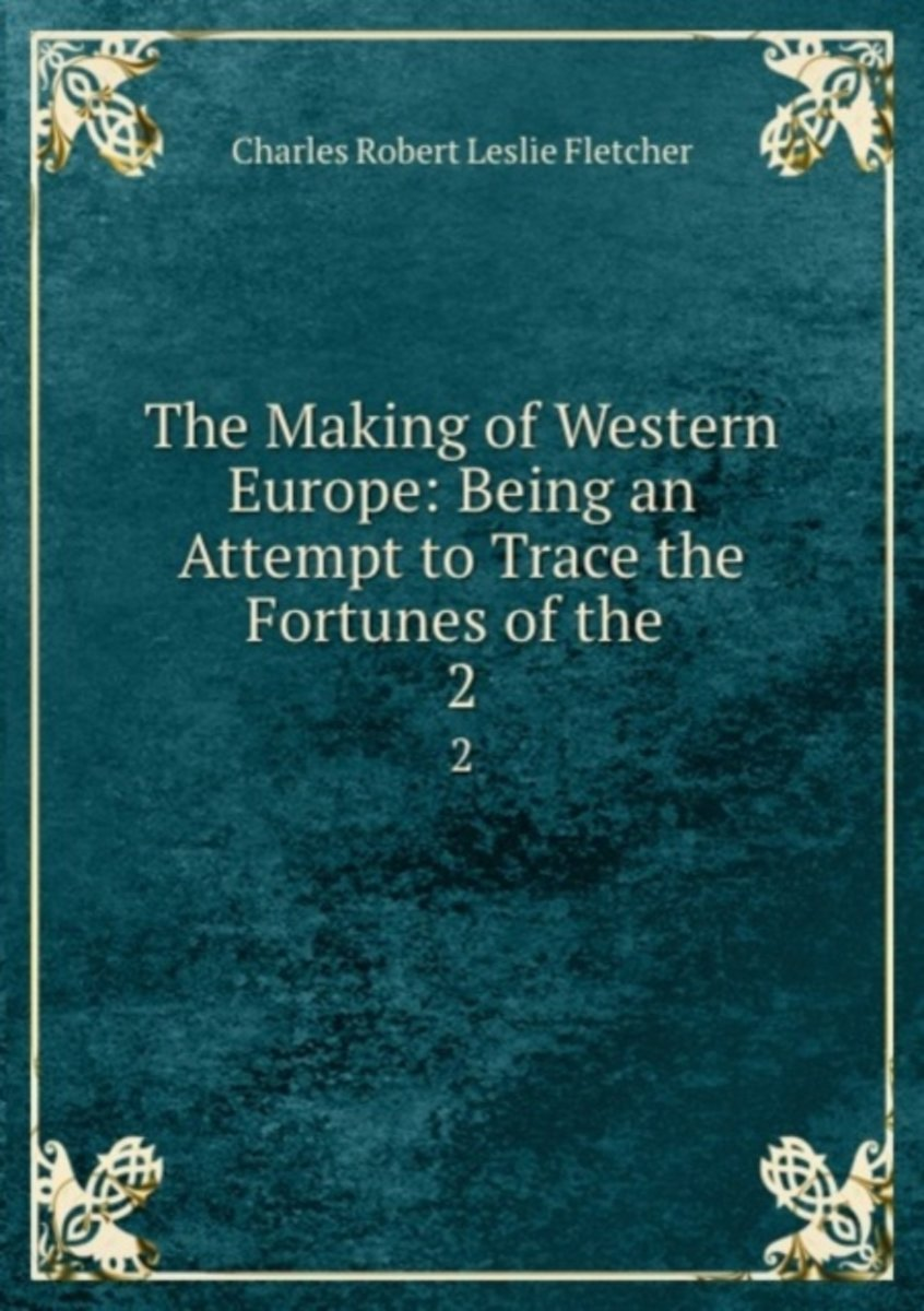 The Making of Western Europe: Being an Attempt to Trace the Fortunes of the .