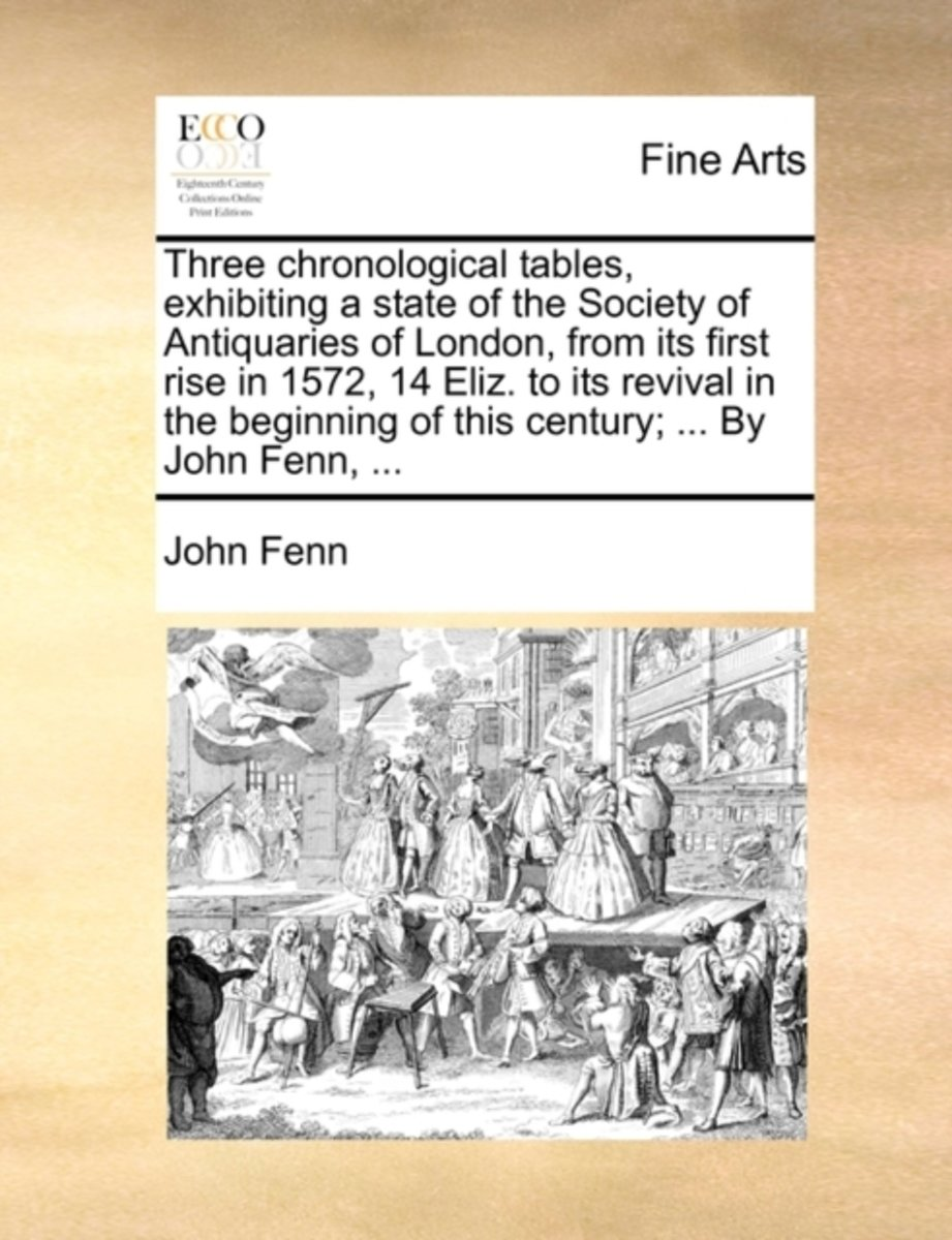Three Chronological Tables, Exhibiting a State of the Society of Antiquaries of London, from Its First Rise in 1572, 14 Eliz. to Its Revival in the Beginning of This Century; ... by John Fenn