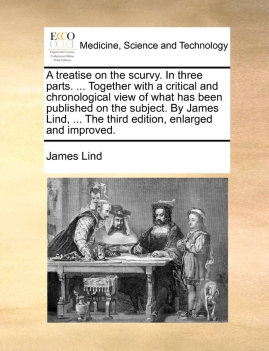 A Treatise on the Scurvy. in Three Parts. ... Together with a Critical and Chronological View of What Has Been Published on the Subject. by James Lind, ... the Third Edition, Enlarged and Imp