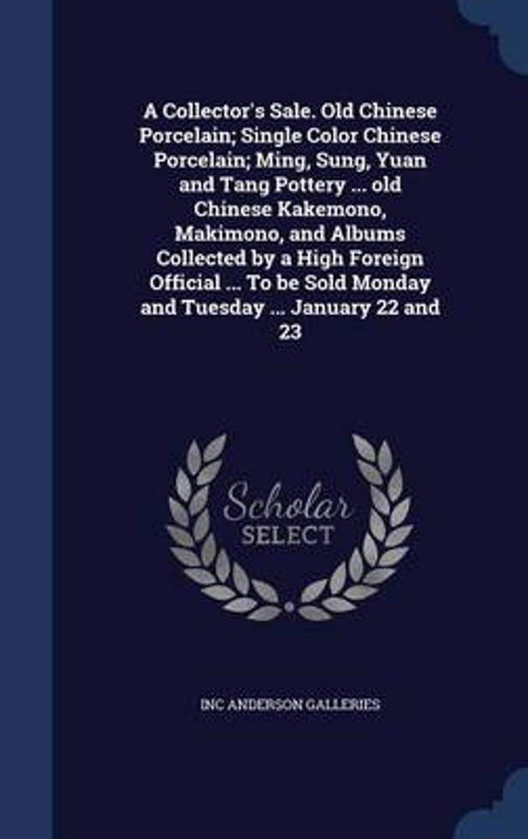 A Collector's Sale. Old Chinese Porcelain; Single Color Chinese Porcelain; Ming, Sung, Yuan and Tang Pottery ... Old Chinese Kakemono, Makimono, and Albums Collected by a High Foreign Officia