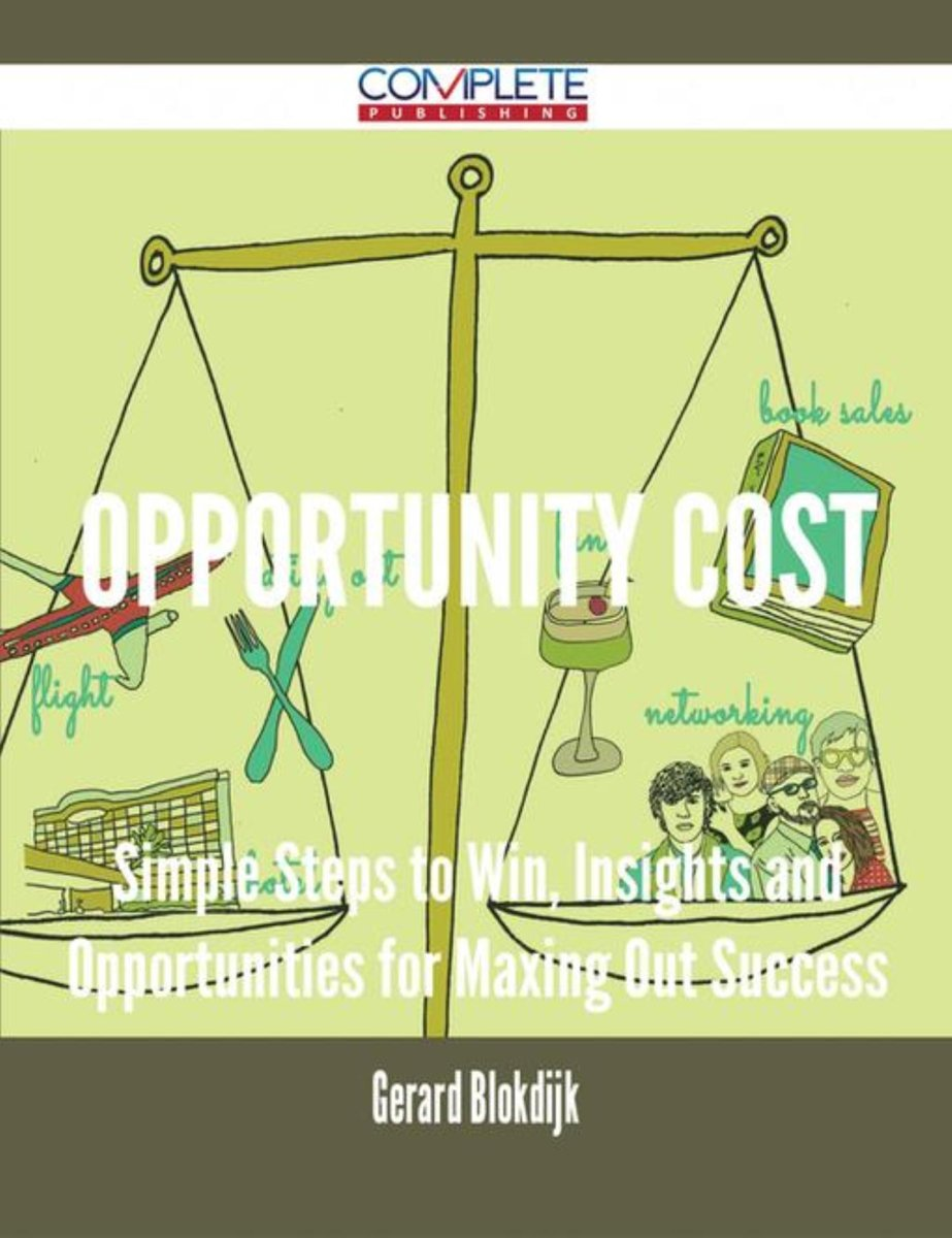 Opportunity Cost - Simple Steps to Win, Insights and Opportunities for Maxing Out Success