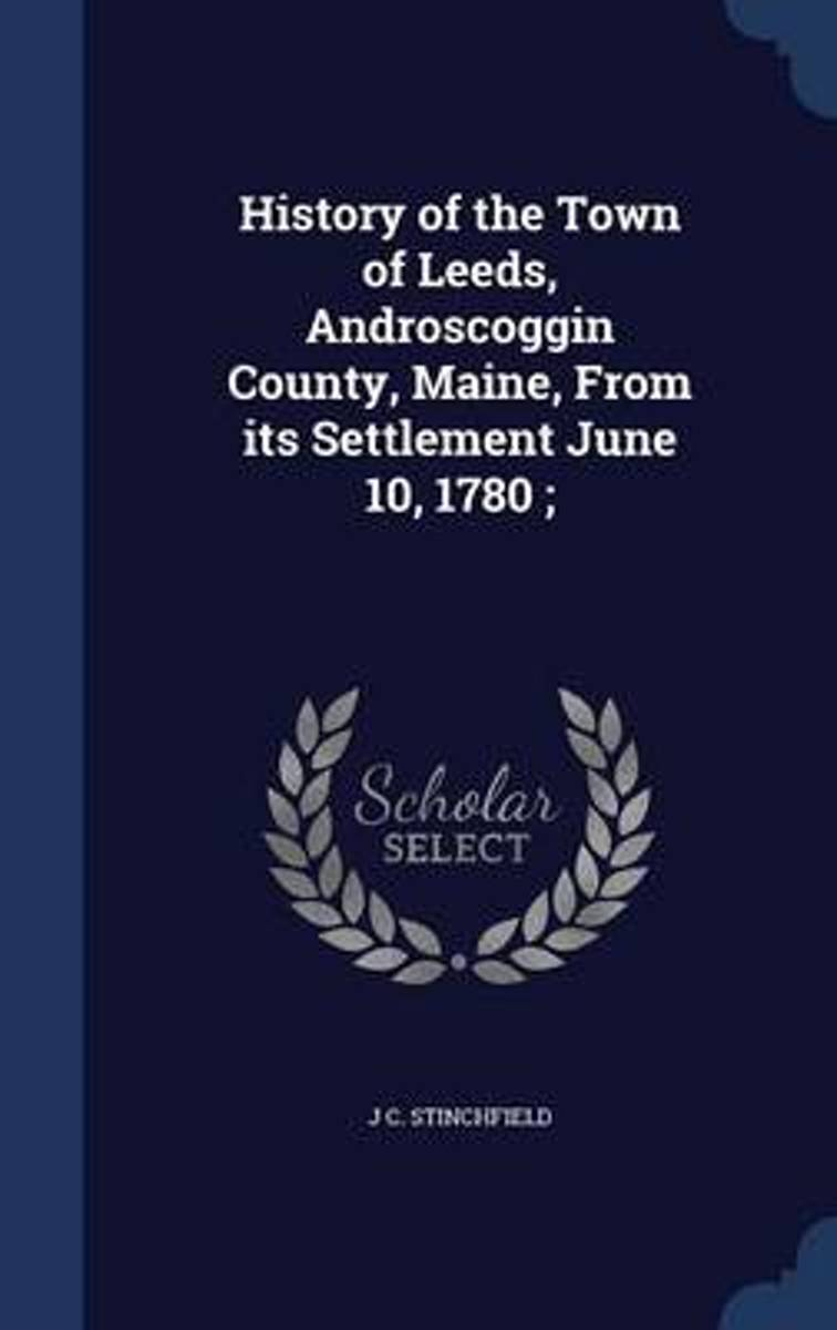History of the Town of Leeds, Androscoggin County, Maine, from Its Settlement June 10, 1780;