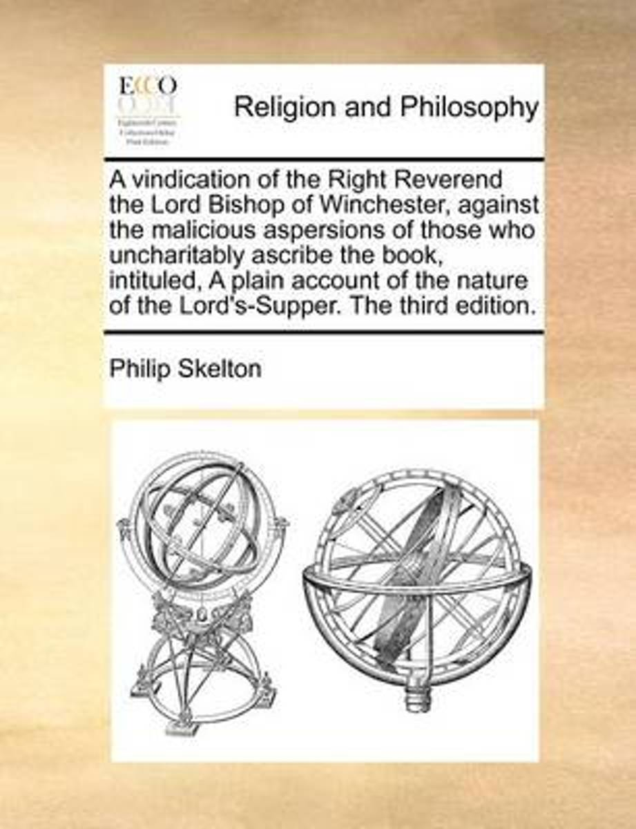A Vindication of the Right Reverend the Lord Bishop of Winchester, Against the Malicious Aspersions of Those Who Uncharitably Ascribe the Book, Intituled, a Plain Account of the Nature of the