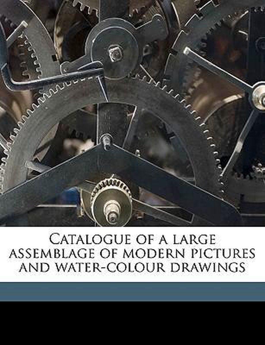 Catalogue of a Large Assemblage of Modern Pictures and Water-Colour Drawings