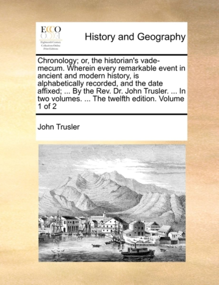 Chronology; Or, the Historian's Vade-Mecum. Wherein Every Remarkable Event in Ancient and Modern History, Is Alphabetically Recorded, and the Date Affixed; ... by the REV. Dr. John Trusler. .