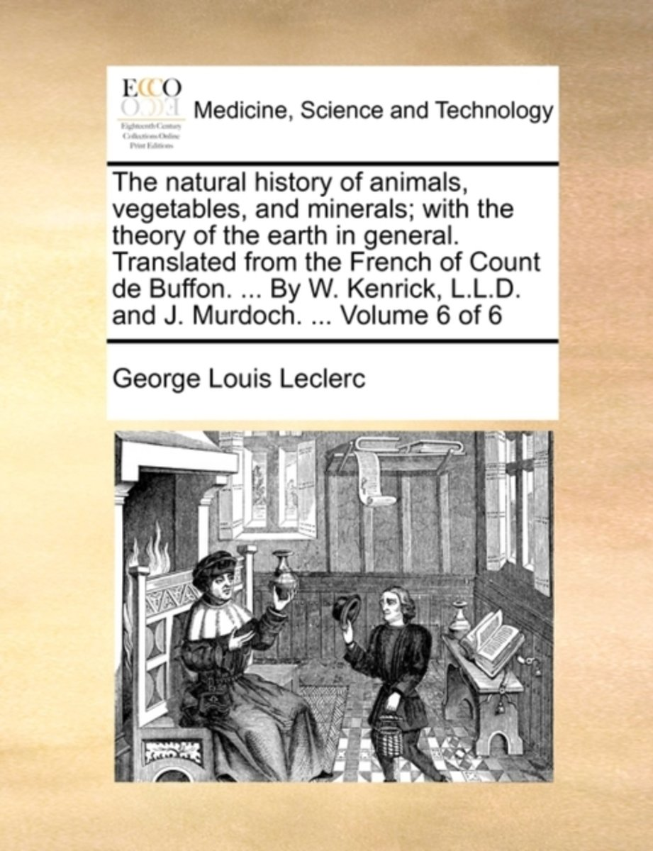 The Natural History of Animals, Vegetables, and Minerals; With the Theory of the Earth in General. Translated from the French of Count de Buffon. ... by W. Kenrick, L.L.D. and J. Murdoch. ...
