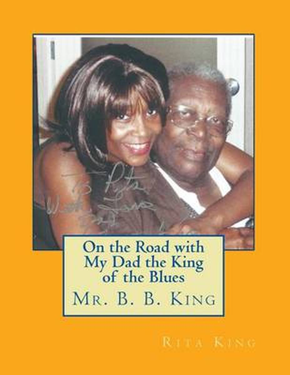 On the Road with My Dad the King of the Blues Mr. B. B. King