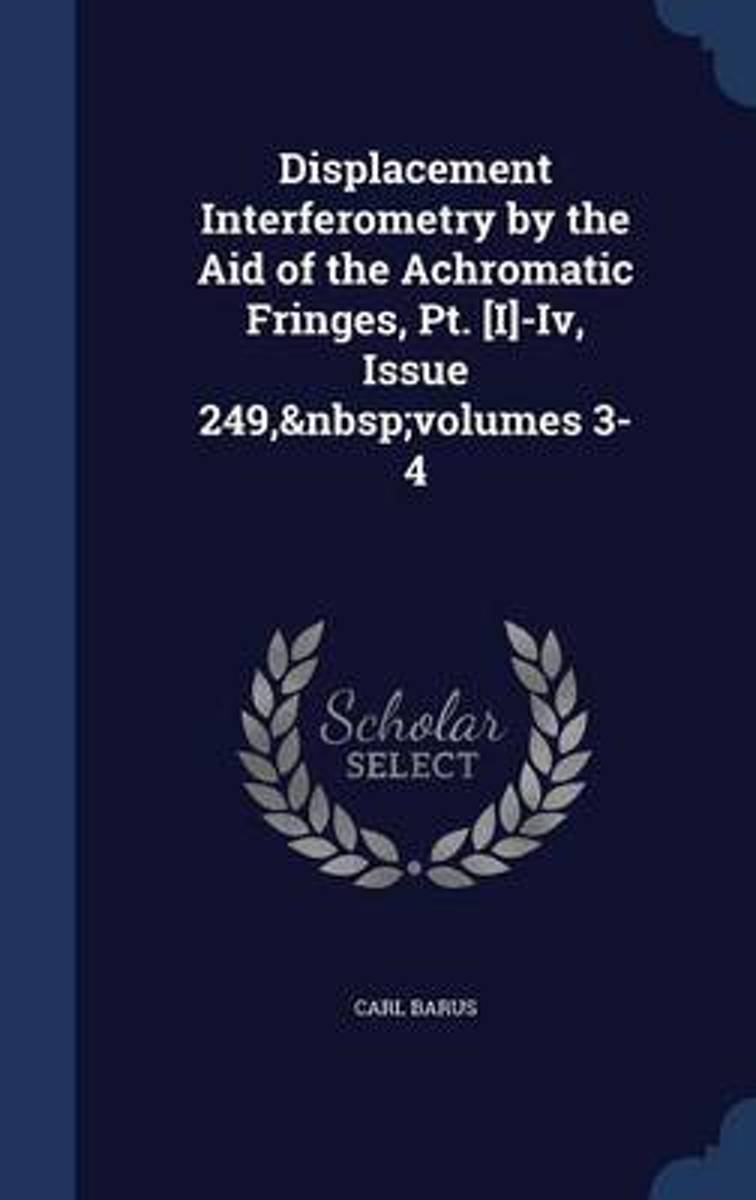 Displacement Interferometry by the Aid of the Achromatic Fringes, PT. [I]-IV, Issue 249, Volumes 3-4